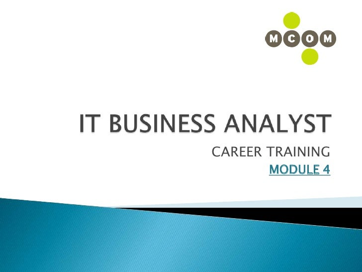 IT BUSINESS ANALYST<br />CAREER TRAINING<br />MODULE 4<br />