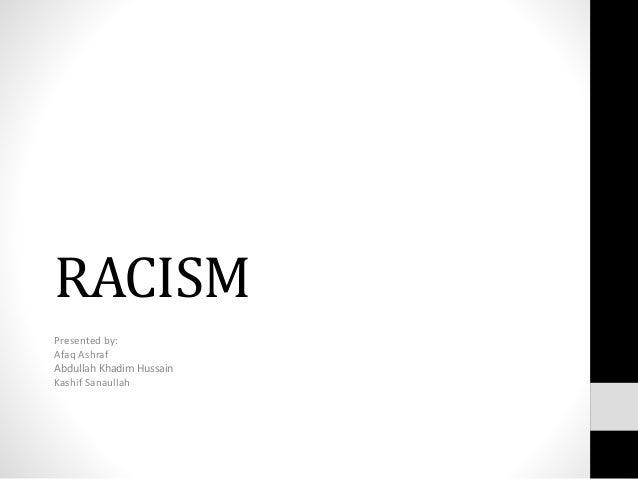 RACISM Presented by: Afaq Ashraf Abdullah Khadim Hussain Kashif Sanaullah