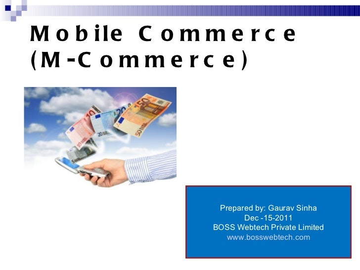 Mobile Commerce (M-Commerce) Prepared by: Gaurav Sinha Dec -15-2011 BOSS Webtech Private Limited www.bosswebtech.com