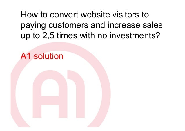 How to convert website visitors topaying customers and increase salesup to 2,5 times with no investments?A1 solution