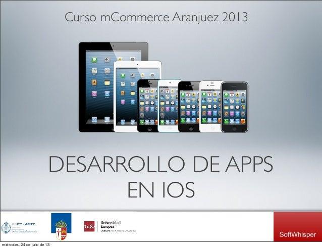 DESARROLLO DE APPS EN IOS Curso mCommerce Aranjuez 2013 miércoles, 24 de julio de 13