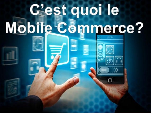Pour comprendre le poids du « Mobile Commerce », il est important de dépasser l'idée que le «M commerce» se résume au « E-...