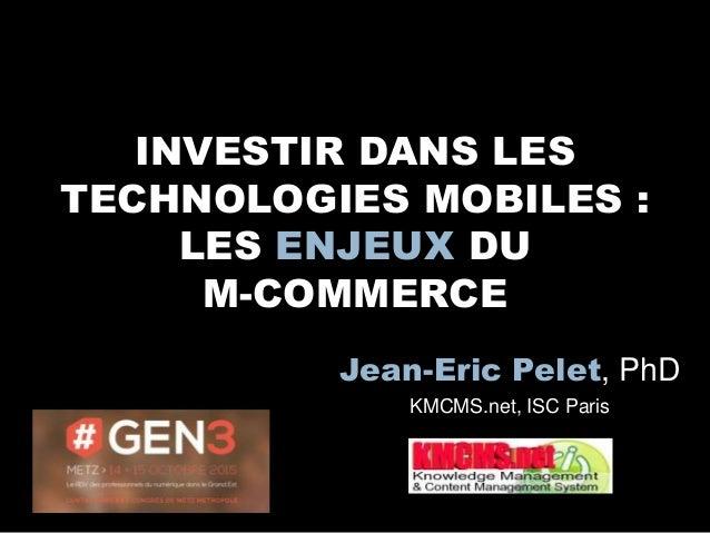 INVESTIR DANS LES TECHNOLOGIES MOBILES : LES ENJEUX DU M-COMMERCE Jean-Eric Pelet, PhD KMCMS.net, ISC Paris