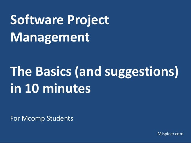Software Project Management The Basics (and suggestions) in 10 minutes For Mcomp Students Mispicer.com