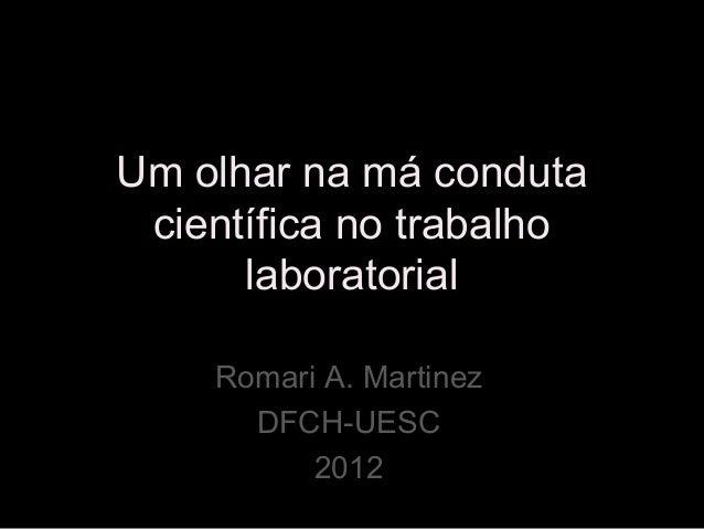 Um olhar na má conduta científica no trabalho laboratorial Romari A. Martinez DFCH-UESC 2012