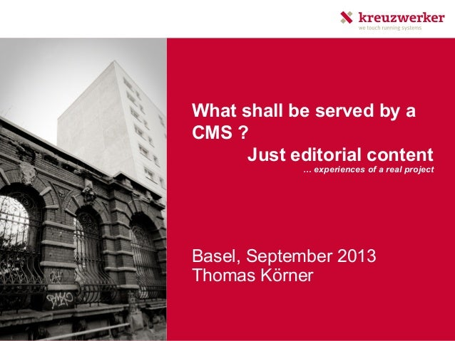 What shall be served by a CMS ? Just editorial content Basel, September 2013 Thomas Körner … experiences of a real project