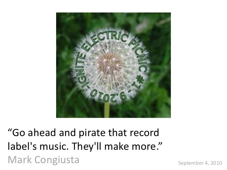 """Go ahead and pirate that recordlabels music. Theyll make more.""Mark Congiusta                       September 4, 2010"