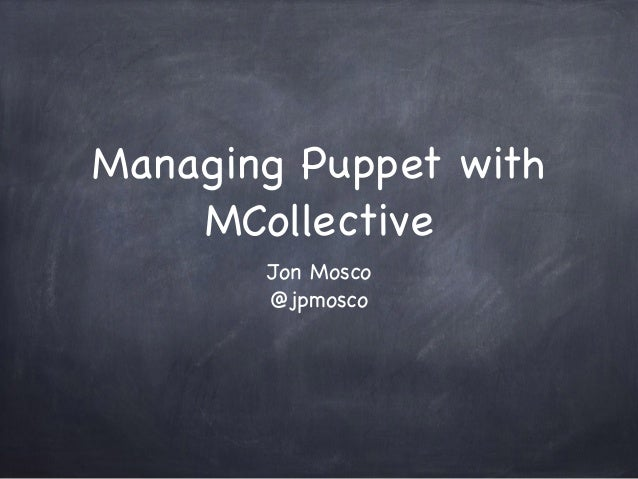 Managing Puppet with MCollective Jon Mosco  @jpmosco