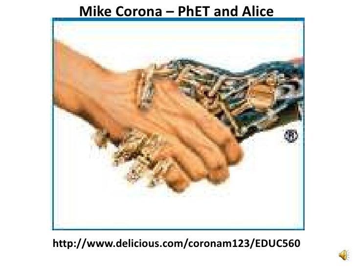 Mike Corona – PhET and Alice<br />http://www.delicious.com/coronam123/EDUC560<br />