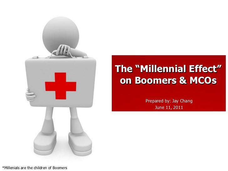 "Prepared by: Jay Chang June 11, 2011 The ""Millennial Effect"" on Boomers & MCOs *Millenials are the children of Boomers"