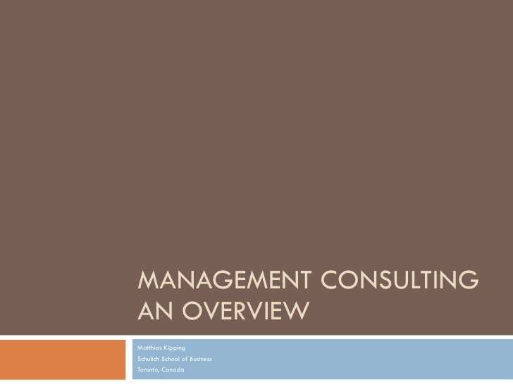 MANAGEMENT CONSULTING AN OVERVIEW Matthias Kipping Schulich School of Business Toronto, Canada