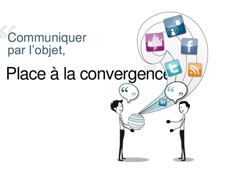Communiquer <br />par l'objet,<br />Place à la convergence<br />