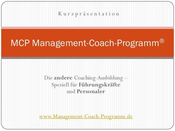 KurzpräsentationMCP Management-Coach-Programm®      Die andere Coaching-Ausbildung –         Speziell für Führungskräfte  ...