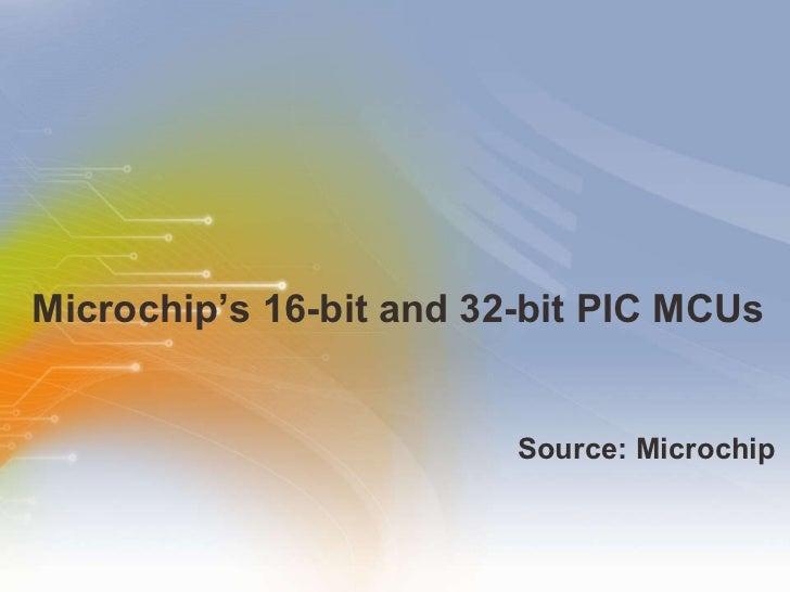 Microchip's 16-bit and 32-bit PIC MCUs <ul><li>Source: Microchip </li></ul>