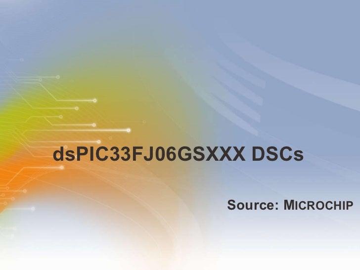 dsPIC33FJ06GSXXX DSCs <ul><li>Source: M ICROCHIP </li></ul>