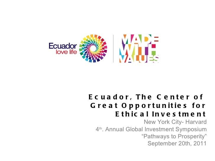 Ecuador, The Center of  Great Opportunities for Ethical Investment New York City- Harvard 4 th . Annual Global Investment ...