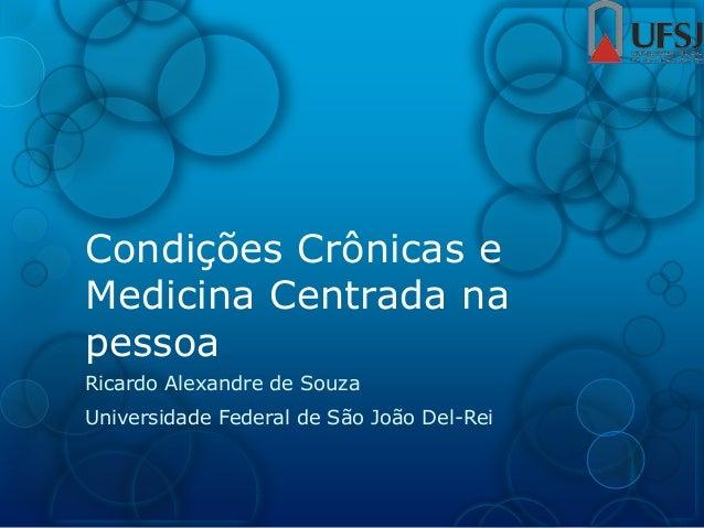 Condições Crônicas eMedicina Centrada napessoaRicardo Alexandre de SouzaUniversidade Federal de São João Del-Rei