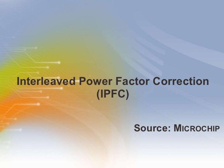 Interleaved Power Factor Correction (IPFC) <ul><li>Source: M ICROCHIP </li></ul>