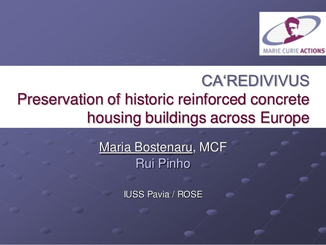 CA'REDIVIVUS Preservation of historic reinforced concrete housing buildings across Europe Maria Bostenaru, MCF Rui Pinho I...
