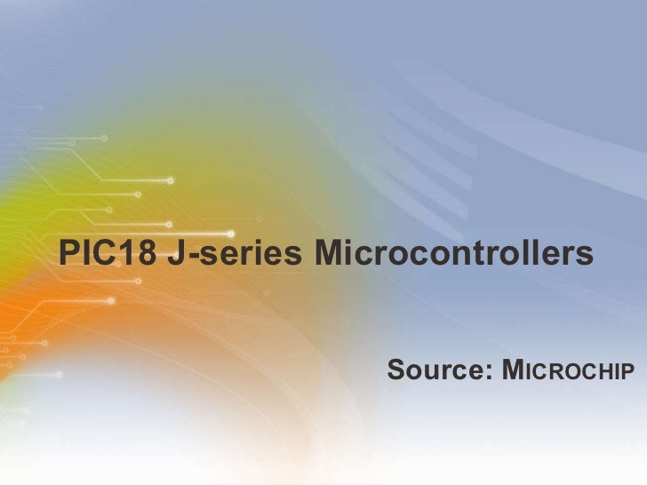 PIC18 J-series Microcontrollers <ul><li>Source: M ICROCHIP </li></ul>
