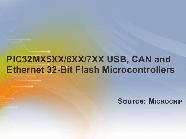 PIC32MX5XX/6XX/7XX USB, CAN and Ethernet 32-Bit Flash Microcontrollers <ul><li>Source: M ICROCHIP </li></ul>