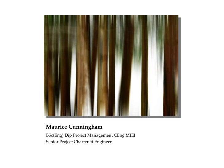 Maurice Cunningham <ul><li>BSc(Eng) Dip Project Management CEng MIEI </li></ul><ul><li>Senior Project Chartered Engineer <...