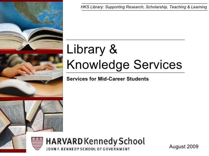 Library &  Knowledge Services August 2009 Services for Mid-Career Students HKS Library: Supporting Research, Scholarship, ...