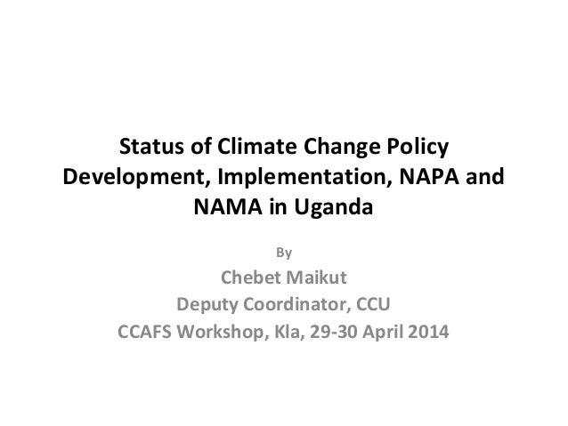 Status of Climate Change Policy Development, Implementation, NAPA and NAMA in Uganda By Chebet Maikut Deputy Coordinator, ...