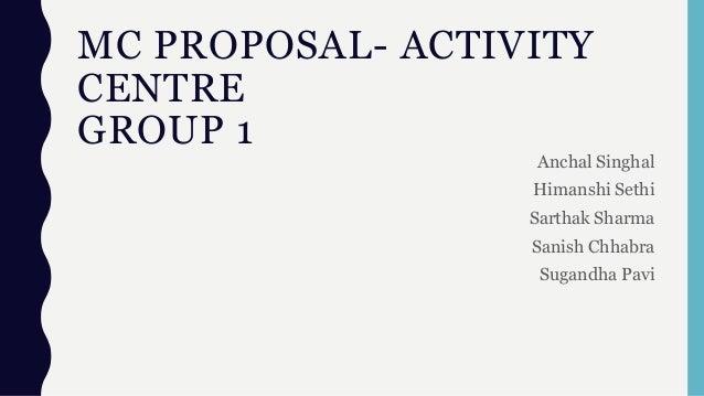MC PROPOSAL- ACTIVITY CENTRE GROUP 1 Anchal Singhal Himanshi Sethi Sarthak Sharma Sanish Chhabra Sugandha Pavi