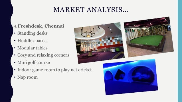 MARKET ANALYSIS… 4. Freshdesk, Chennai • Standing desks • Huddle spaces • Modular tables • Cozy and relaxing corners • Min...