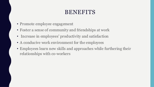 BENEFITS • Promote employee engagement • Foster a sense of community and friendships at work • Increase in employees' prod...