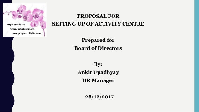 PROPOSAL FOR SETTING UP OF ACTIVITY CENTRE Prepared for Board of Directors By: Ankit Upadhyay HR Manager 28/12/2017 Purple...