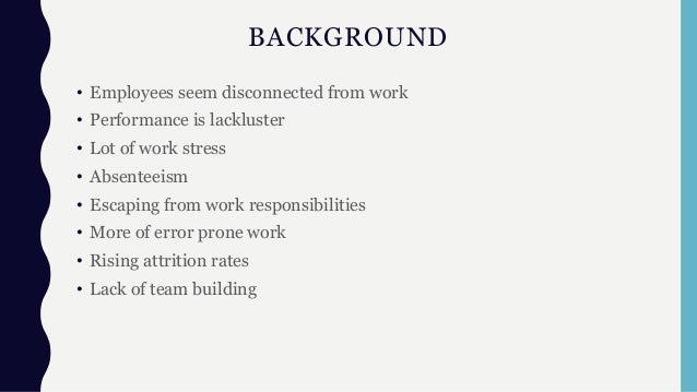 BACKGROUND • Employees seem disconnected from work • Performance is lackluster • Lot of work stress • Absenteeism • Escapi...