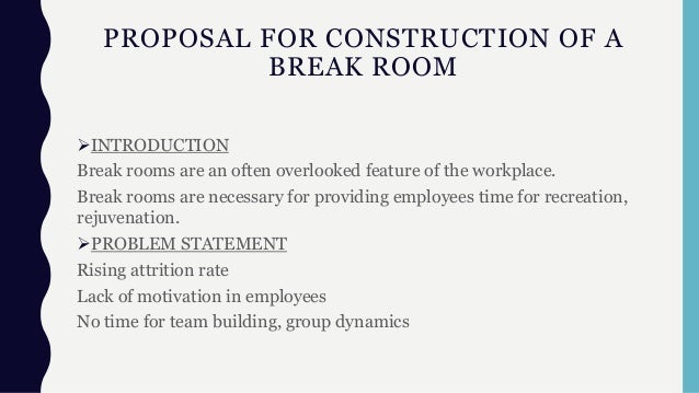 PROPOSAL FOR CONSTRUCTION OF A BREAK ROOM INTRODUCTION Break rooms are an often overlooked feature of the workplace. Brea...