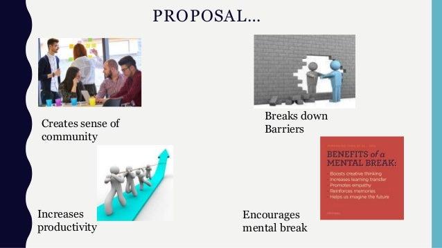 PROPOSAL… Creates sense of community Breaks down Barriers Increases productivity Encourages mental break