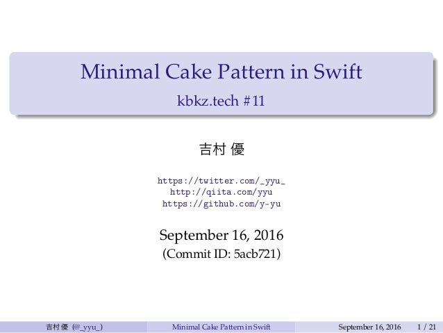 Minimal Cake Pattern in Swift kbkz.tech #11 吉村 優 https://twitter.com/_yyu_ http://qiita.com/yyu https://github.com/y-yu Se...