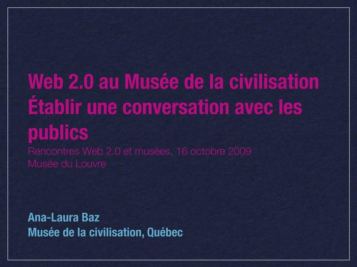 Web 2.0 au Musée de la civilisation Établir une conversation avec les publics Rencontres Web 2.0 et musées, 16 octobre 200...