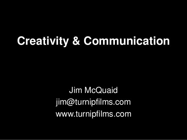 Creativity & Communication  Jim McQuaid jim@turnipfilms.com www.turnipfilms.com