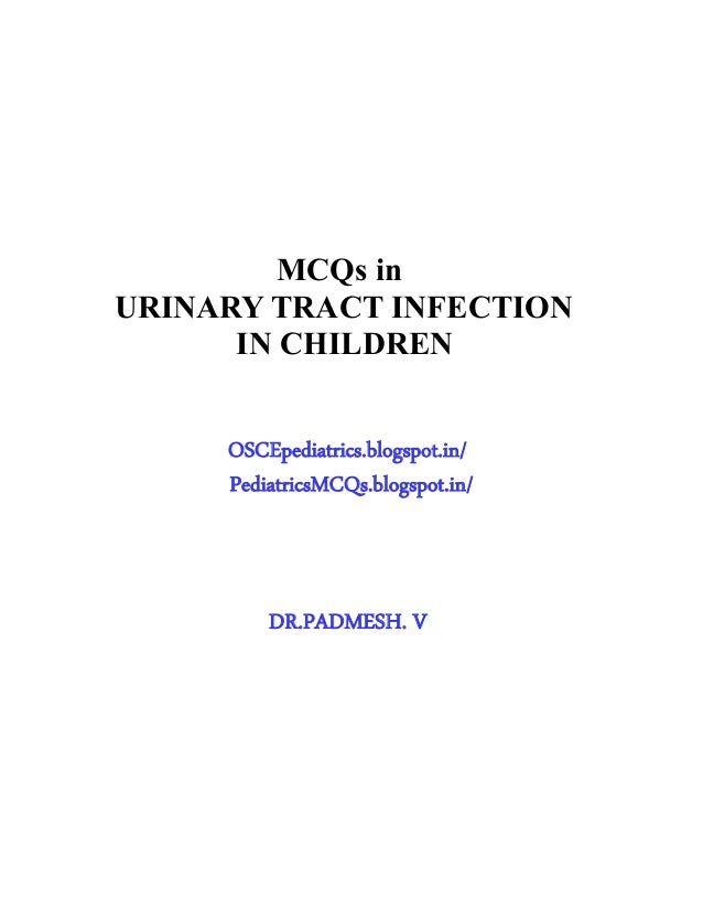 MCQs in URINARY TRACT INFECTION IN CHILDREN OSCEpediatrics.blogspot.in/ PediatricsMCQs.blogspot.in/ DR.PADMESH. V