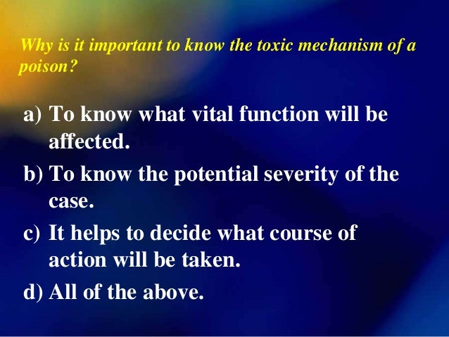 Why is it important to know the toxic mechanism of apoison?a) To know what vital function will be   affected.b) To know th...