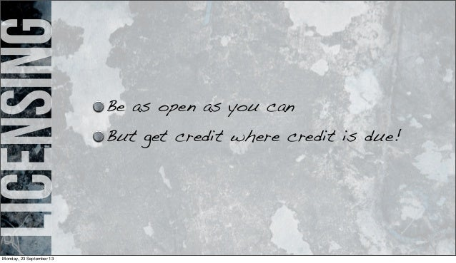licensing Be as open as you can But get credit where credit is due! Monday, 23 September 13