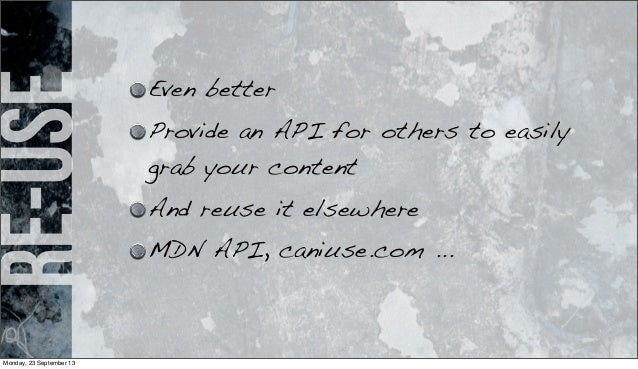 re-use Even better Provide an API for others to easily grab your content And reuse it elsewhere MDN API, caniuse.com ... M...