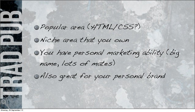 tradpub Popular area (HTML/CSS?) Niche area that you own You have personal marketing ability (big name, lots of mates) Als...