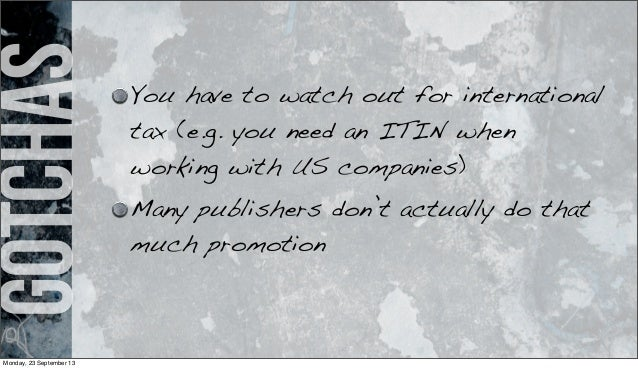 gotchas You have to watch out for international tax (e.g. you need an ITIN when working with US companies) Many publishers...