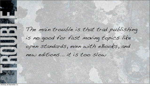 trouble The main trouble is that trad publishing is no good for fast moving topics like open standards, even with eBooks, ...