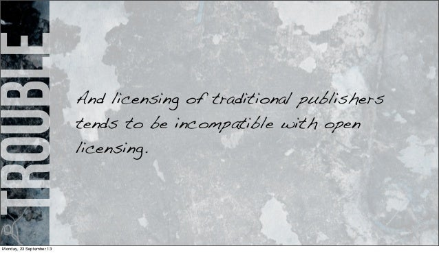 trouble And licensing of traditional publishers tends to be incompatible with open licensing. Monday, 23 September 13