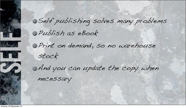 self Self publishing solves many problems Publish as eBook Print on demand, so no warehouse stock And you can update the c...