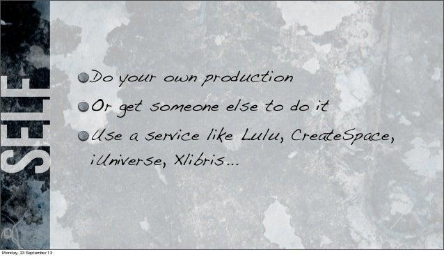 self Do your own production Or get someone else to do it Use a service like Lulu, CreateSpace, iUniverse, Xlibris... Monda...