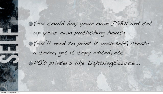 self You could buy your own ISBN and set up your own publishing house You'll need to print it yourself, create a cover, ge...