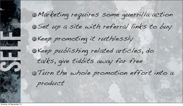 self Marketing requires some guerrilla action Set up a site with referral links to buy Keep promoting it ruthlessly Keep p...